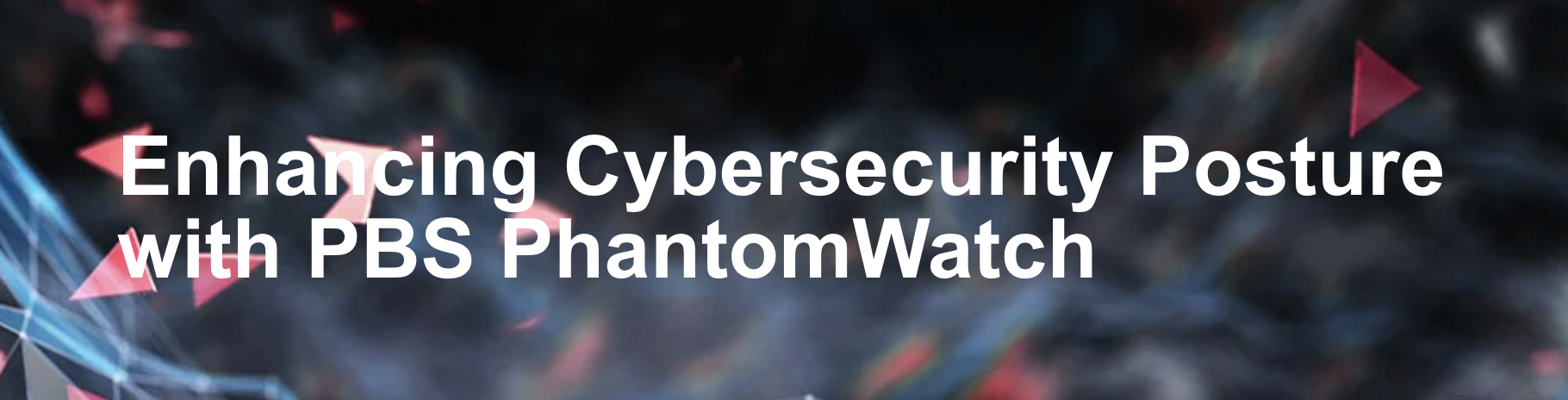 Enhancing Cybersecurity Posture with PBS PhantomWatch